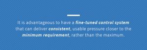 A fine-tuned control system can deliver consistent, usable pressure closer to the minimum requirement