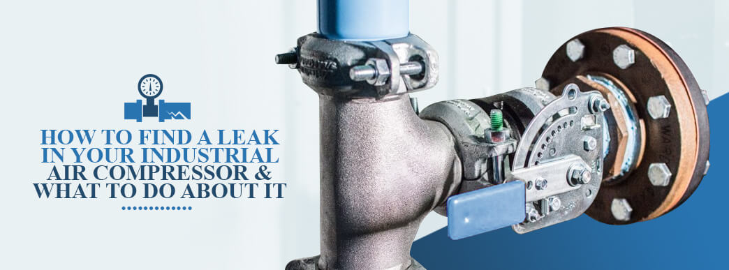 How to Find a Leak in Your Industrial Air Compressor & What to Do About It